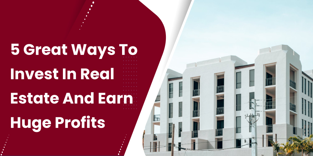 5 Great Ways To Invest In Real Estate And Earn Huge Profits